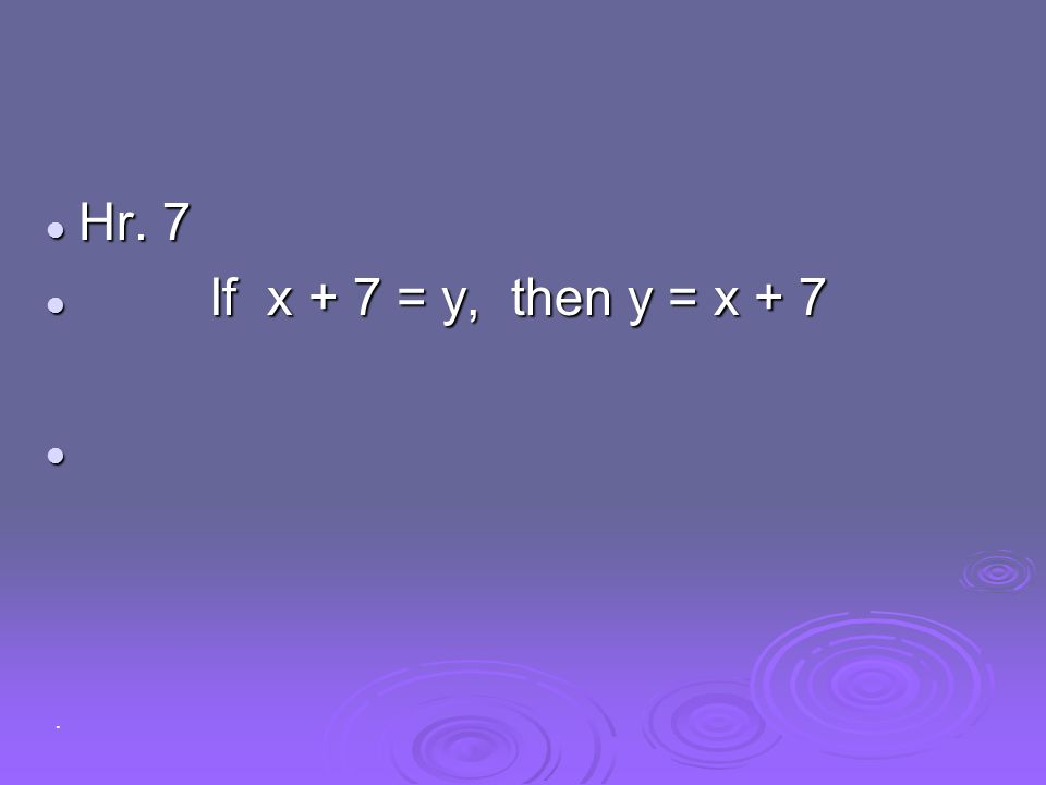 Hr. 7 If x + 7 = y, then y = x + 7 .