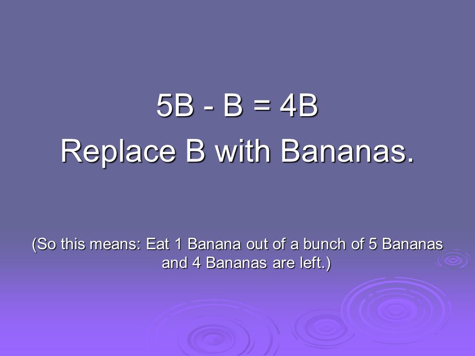 5B - B = 4B Replace B with Bananas.