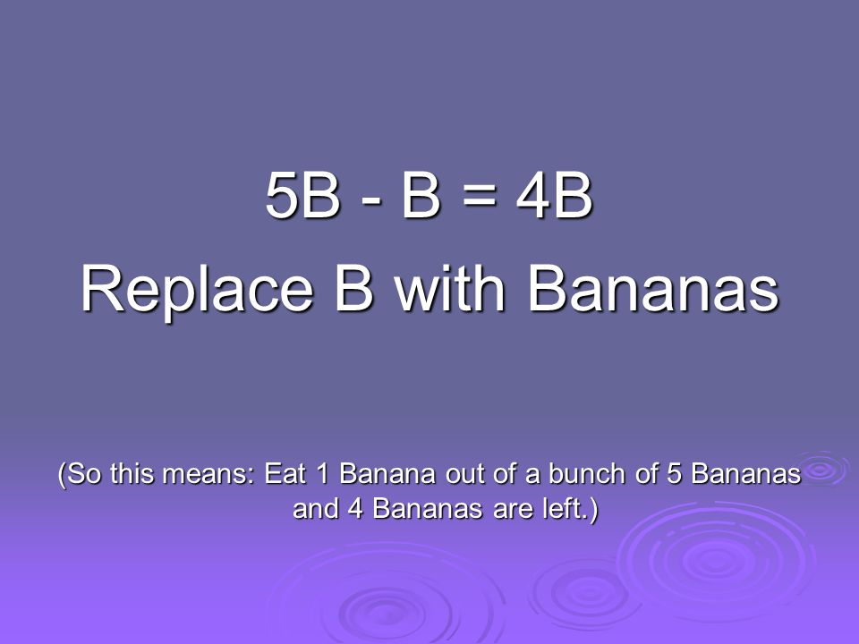 5B - B = 4B Replace B with Bananas