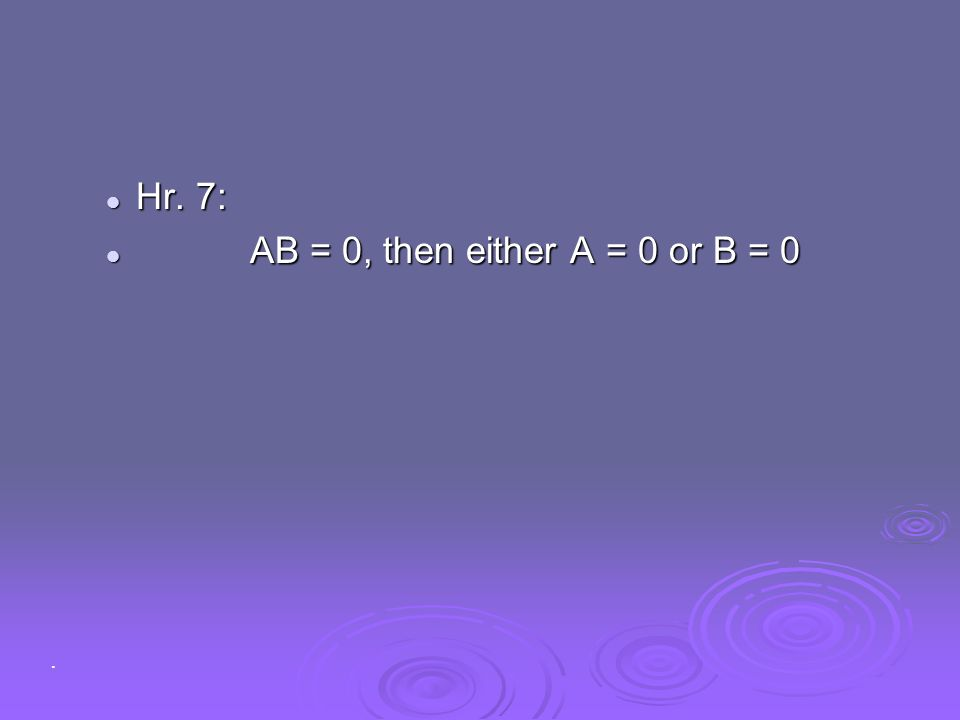Hr. 7: AB = 0, then either A = 0 or B = 0 .