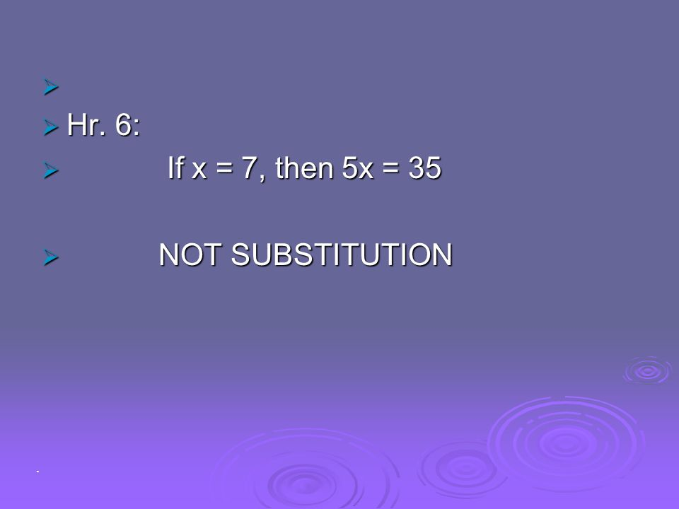 Hr. 6: If x = 7, then 5x = 35 NOT SUBSTITUTION .