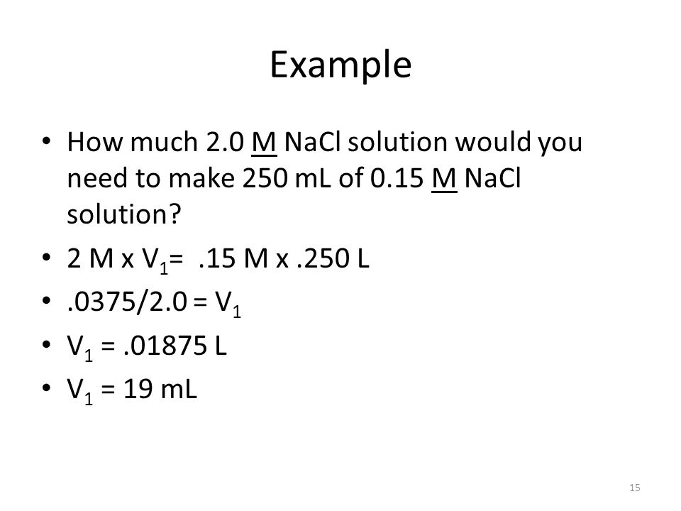Example How much 2.0 M NaCl solution would you need to make 250 mL of 0.15 M NaCl solution 2 M x V1= .15 M x .250 L.