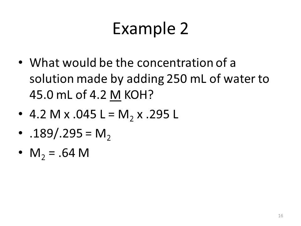 Example 2 What would be the concentration of a solution made by adding 250 mL of water to 45.0 mL of 4.2 M KOH