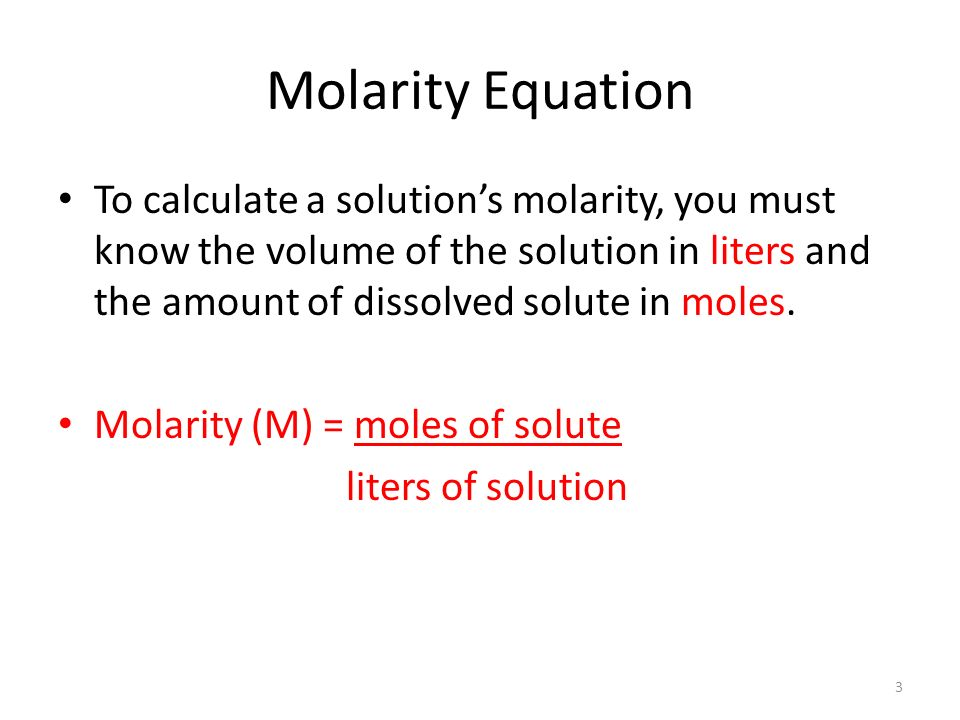 Molarity Equation To calculate a solution's molarity, you must know the volume of the solution in liters and the amount of dissolved solute in moles.