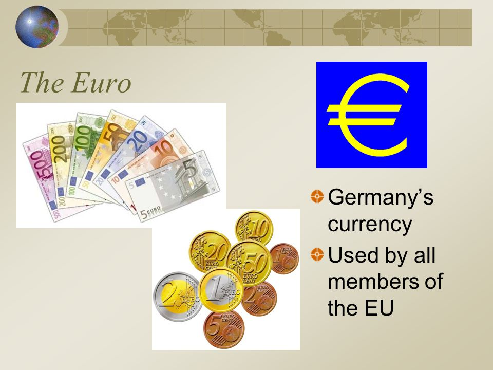 The Euro Germany's currency Used by all members of the EU