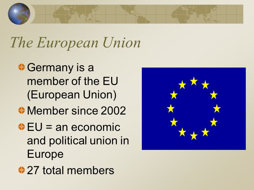 The European Union Germany is a member of the EU (European Union)