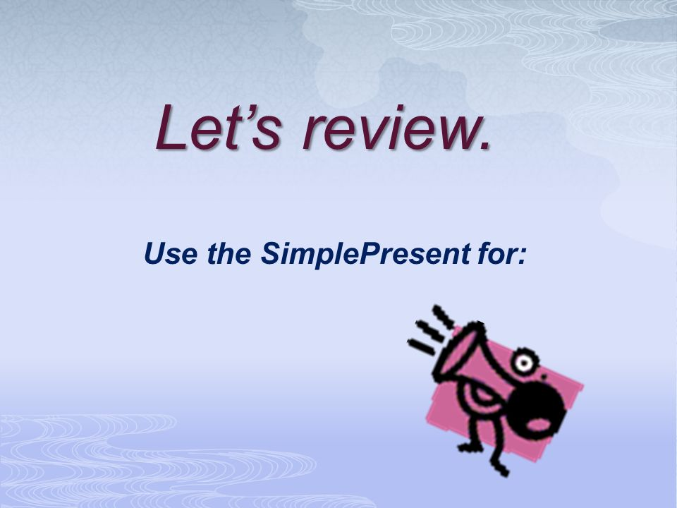 Let's review. Use the SimplePresent for: