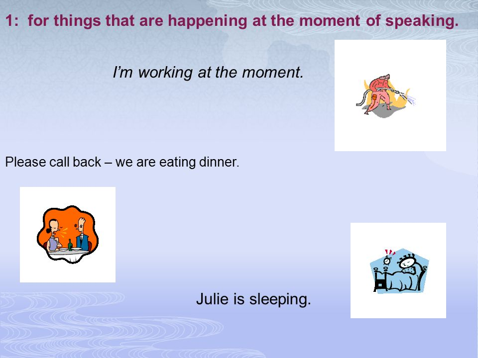 1: for things that are happening at the moment of speaking.