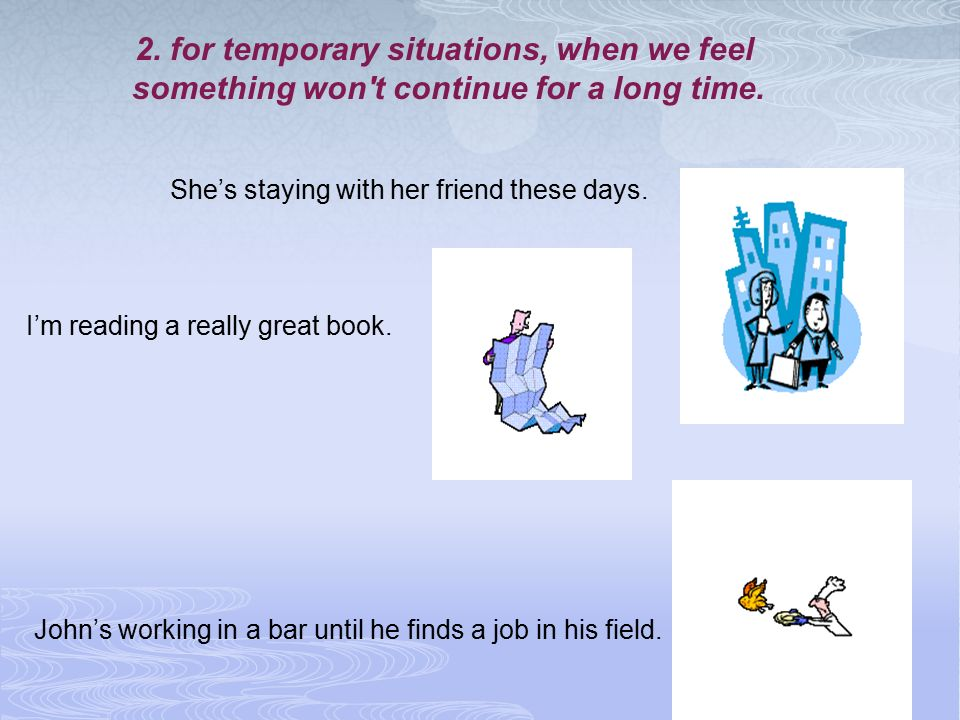 2. for temporary situations, when we feel