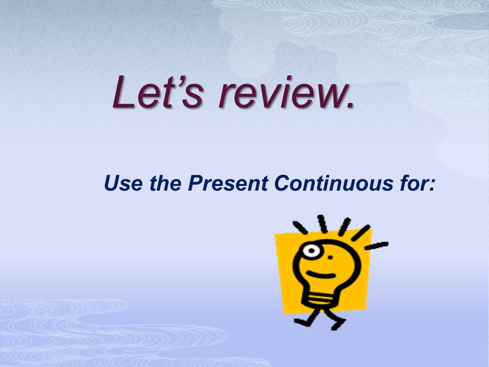 Let's review. Use the Present Continuous for:
