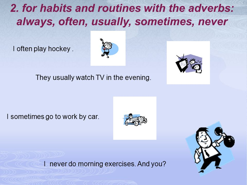 2. for habits and routines with the adverbs: