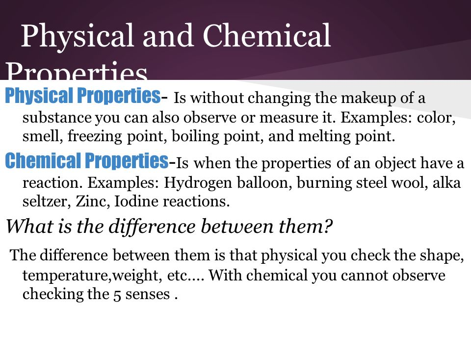 physical and chemical properties Physical and chemical properties chem 107 6-4-2013 a pure substance or chemical substance is a material that is homogeneous the observation of these physical properties does not involve any chemical change in the substance, it is still the same meaning it is still the same pure substance it.
