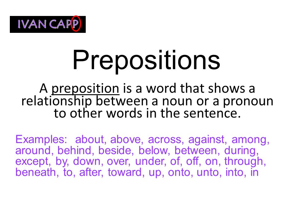 IVAN CAPP Prepositions. A preposition is a word that shows a relationship between a noun or a pronoun to other words in the sentence.
