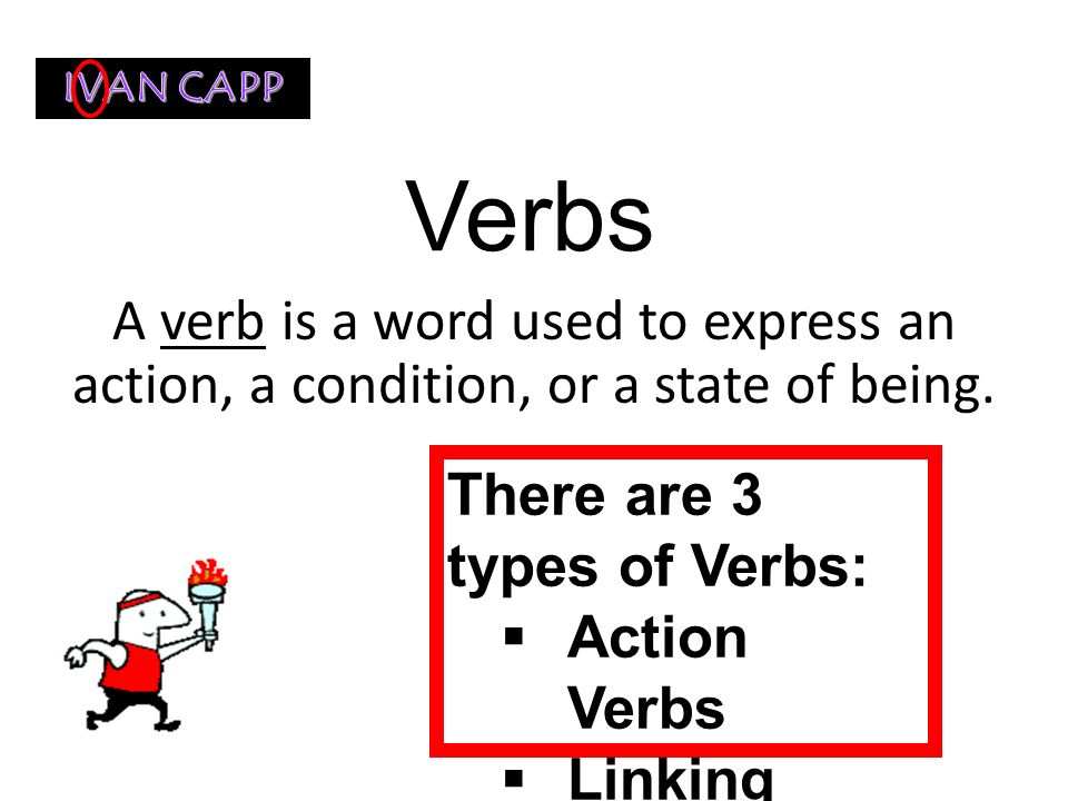 IVAN CAPP Verbs. A verb is a word used to express an action, a condition, or a state of being. There are 3 types of Verbs: