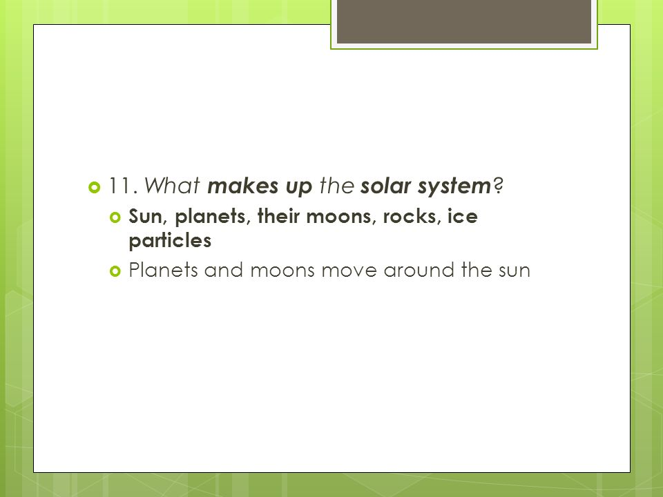 11. What makes up the solar system