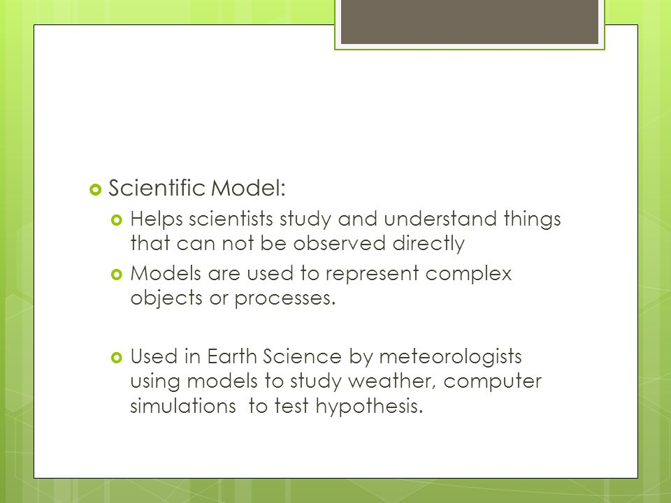 Scientific Model: Helps scientists study and understand things that can not be observed directly.