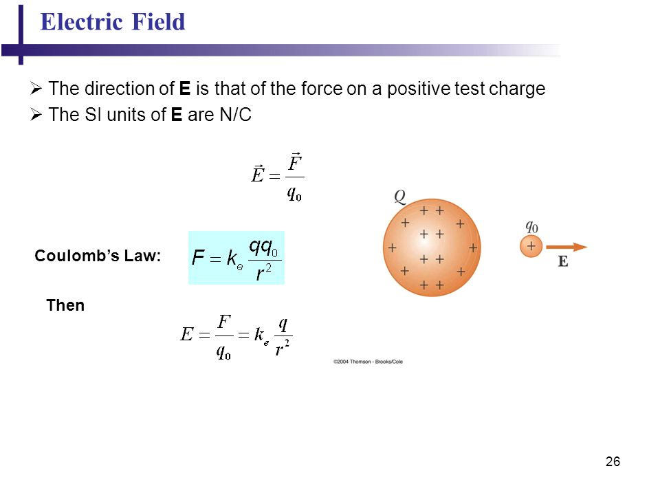 Electric Field The direction of E is that of the force on a positive test charge. The SI units of E are N/C.