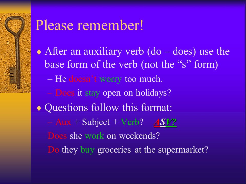 Please remember! After an auxiliary verb (do – does) use the base form of the verb (not the s form)