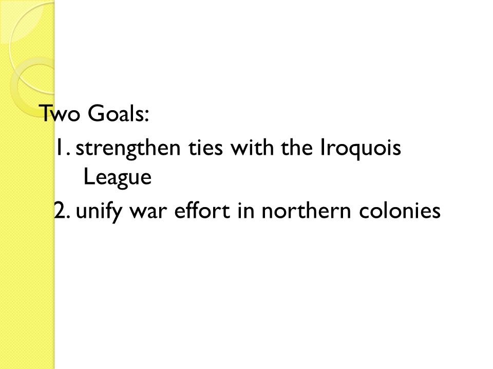 Two Goals: 1. strengthen ties with the Iroquois League 2. unify war effort in northern colonies