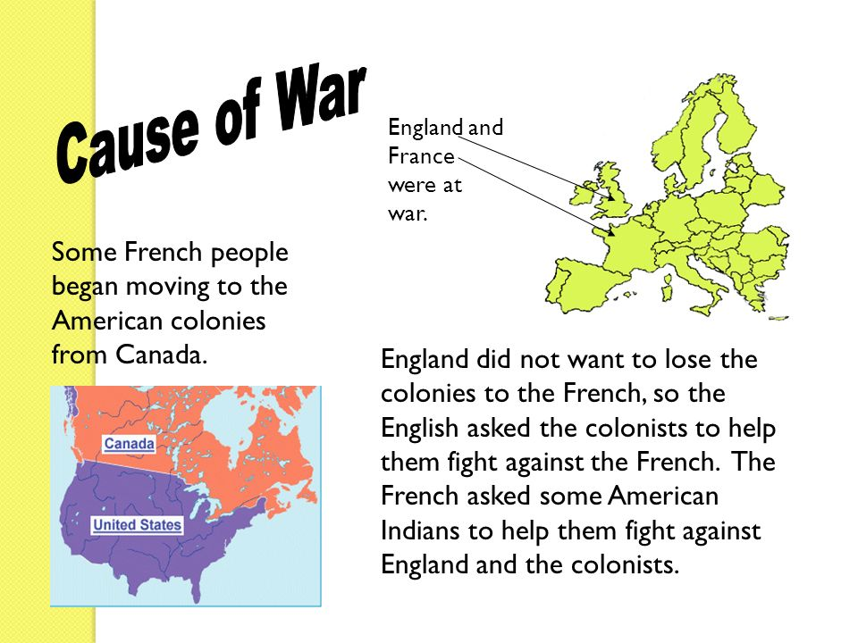 Cause of War England and France were at war. Some French people began moving to the American colonies from Canada.