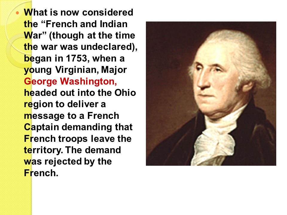 What is now considered the French and Indian War (though at the time the war was undeclared), began in 1753, when a young Virginian, Major George Washington, headed out into the Ohio region to deliver a message to a French Captain demanding that French troops leave the territory.