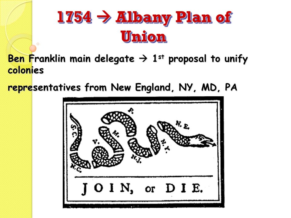 1754  Albany Plan of Union Ben Franklin main delegate  1st proposal to unify colonies.