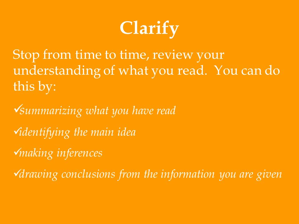 Clarify Stop from time to time, review your understanding of what you read. You can do this by: summarizing what you have read.