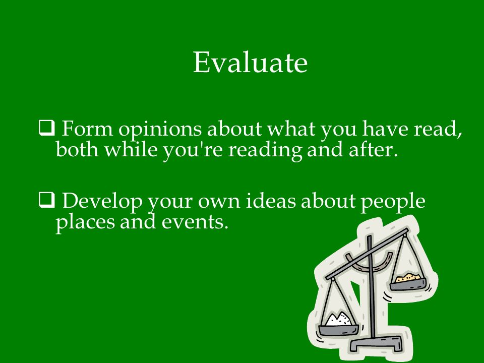 Evaluate Form opinions about what you have read, both while you re reading and after.