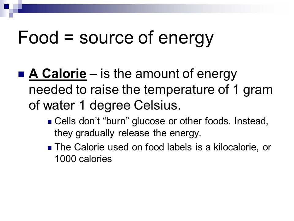 Food = source of energy A Calorie – is the amount of energy needed to raise the temperature of 1 gram of water 1 degree Celsius.