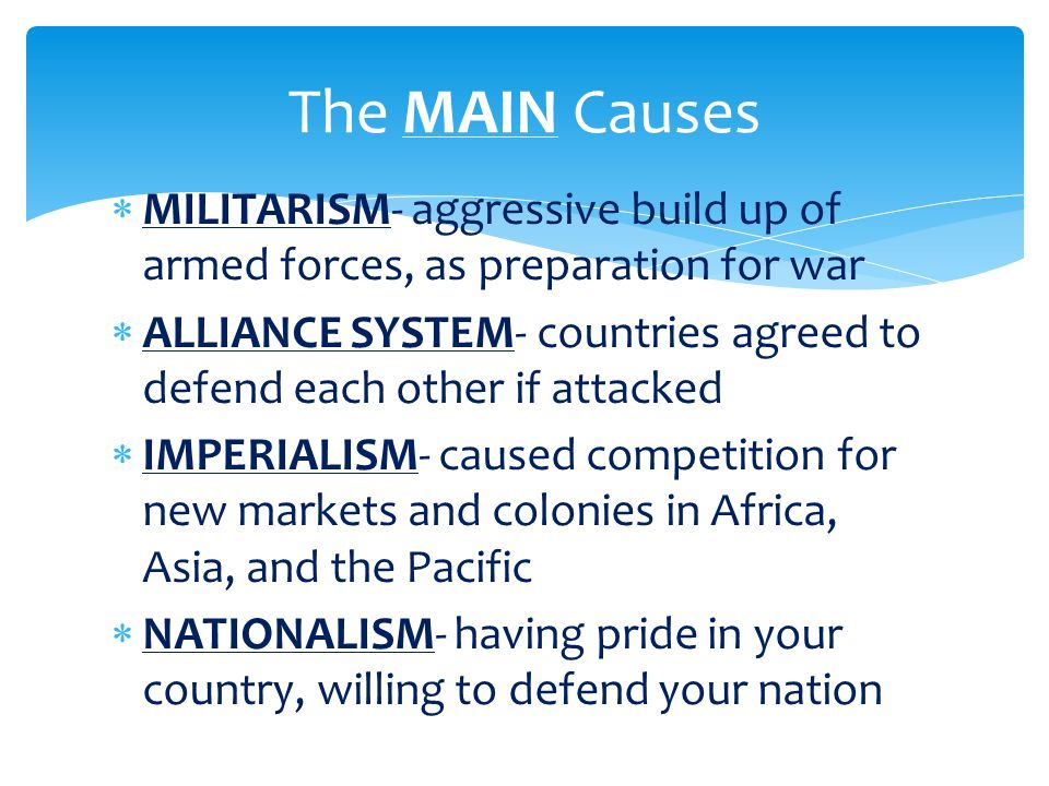The MAIN Causes MILITARISM- aggressive build up of armed forces, as preparation for war.