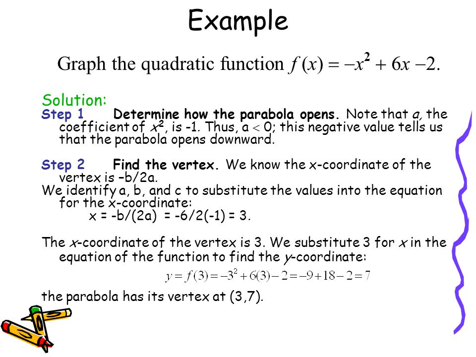 Example Graph the quadratic function f (x) = -x2 + 6x -. Solution:
