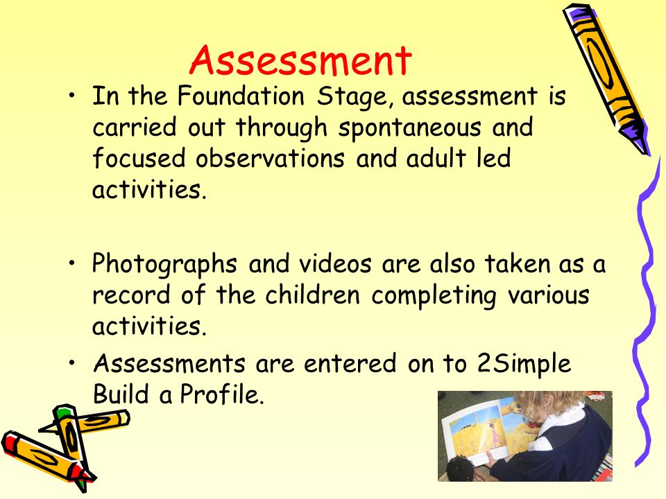 Assessment In the Foundation Stage, assessment is carried out through spontaneous and focused observations and adult led activities.