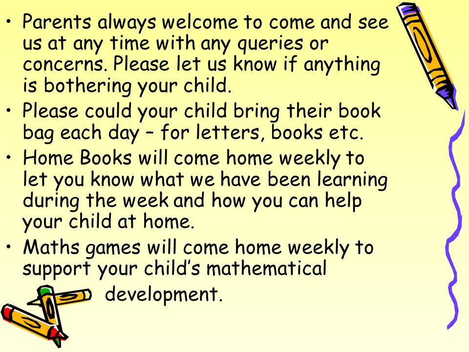 Parents always welcome to come and see us at any time with any queries or concerns. Please let us know if anything is bothering your child.