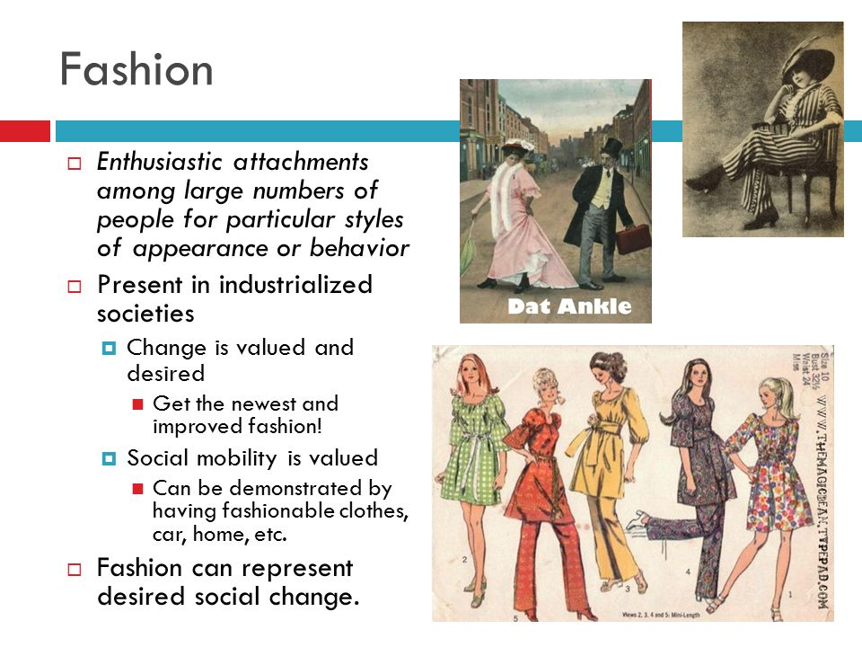 Fashion Enthusiastic attachments among large numbers of people for particular styles of appearance or behavior.