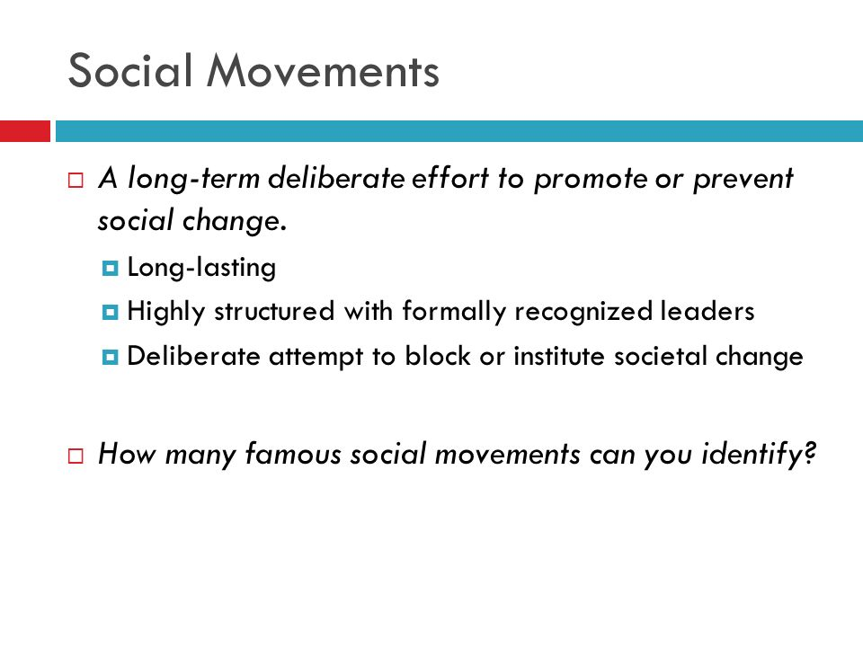 Social Movements A long-term deliberate effort to promote or prevent social change. Long-lasting.