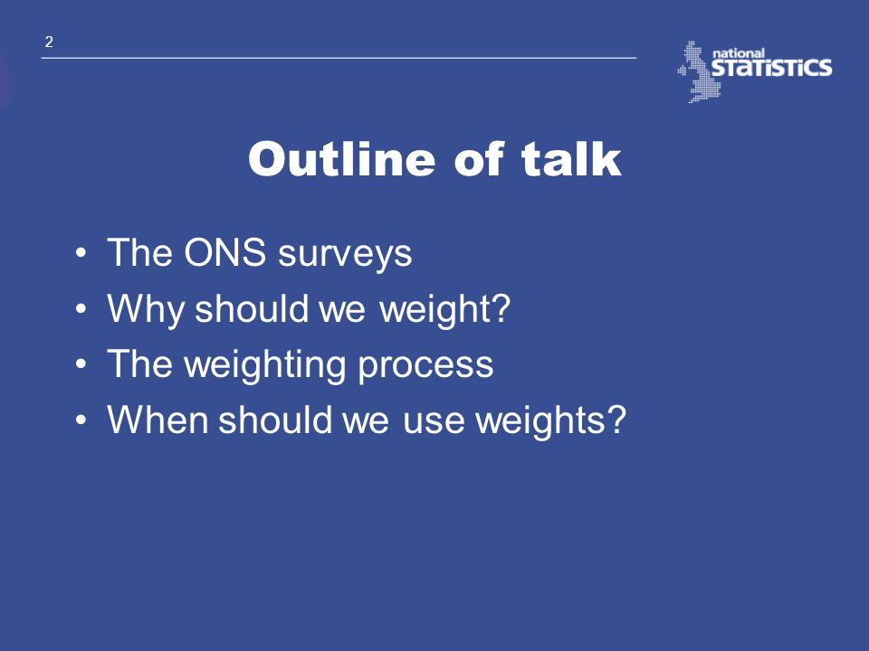 Outline of talk The ONS surveys Why should we weight