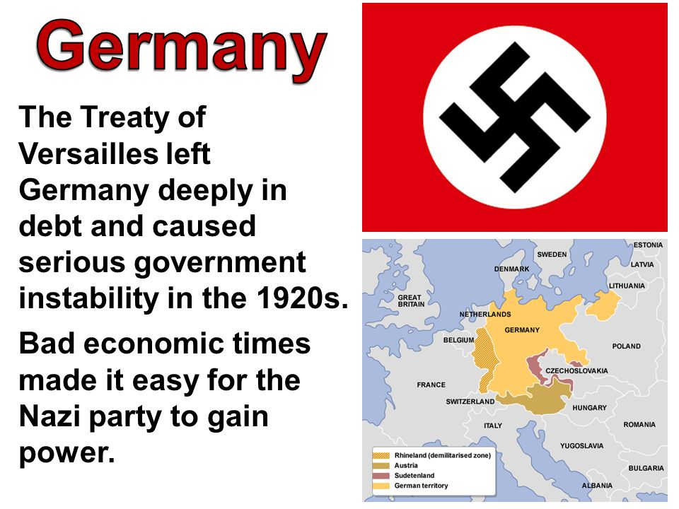 Germany The Treaty of Versailles left Germany deeply in debt and caused serious government instability in the 1920s.