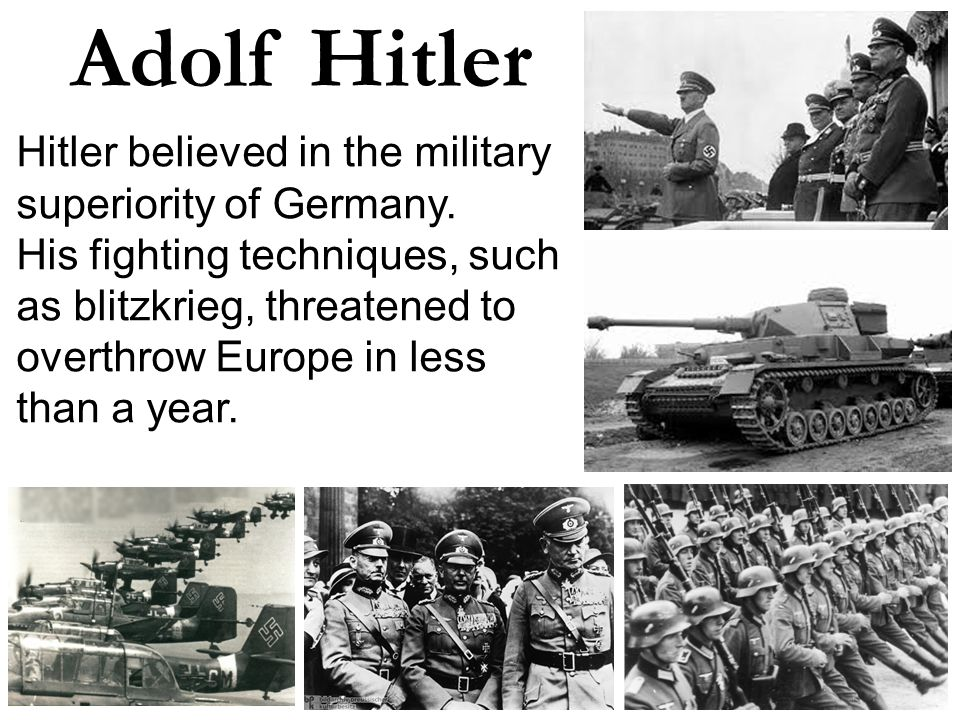 Adolf Hitler Hitler believed in the military superiority of Germany.