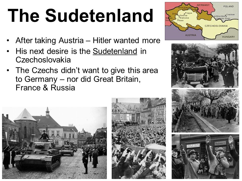 The Sudetenland After taking Austria – Hitler wanted more
