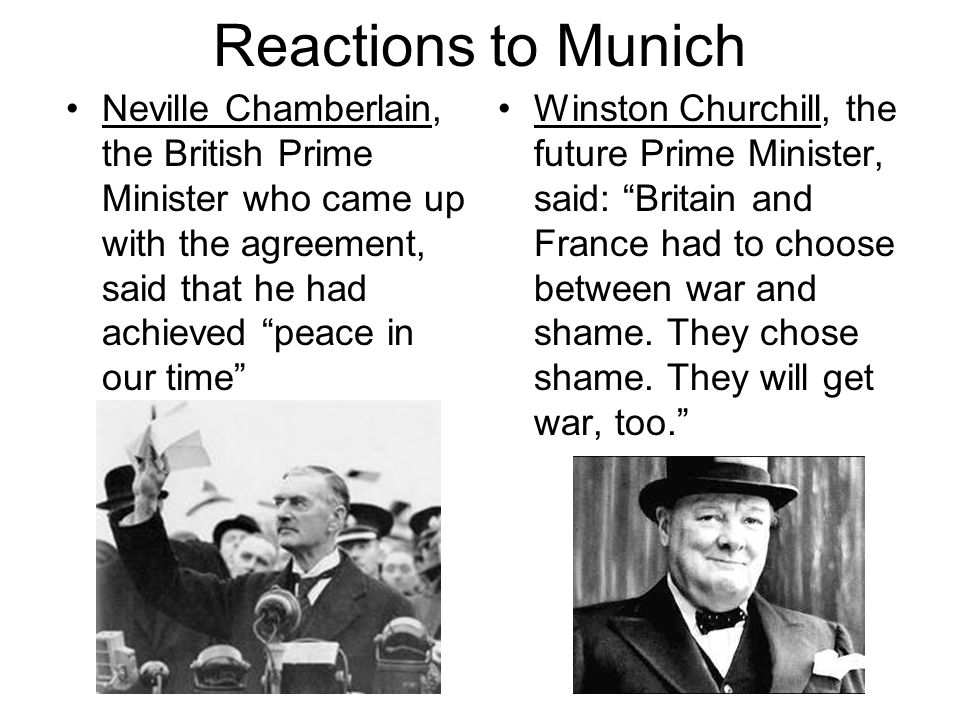 Reactions to Munich Neville Chamberlain, the British Prime Minister who came up with the agreement, said that he had achieved peace in our time