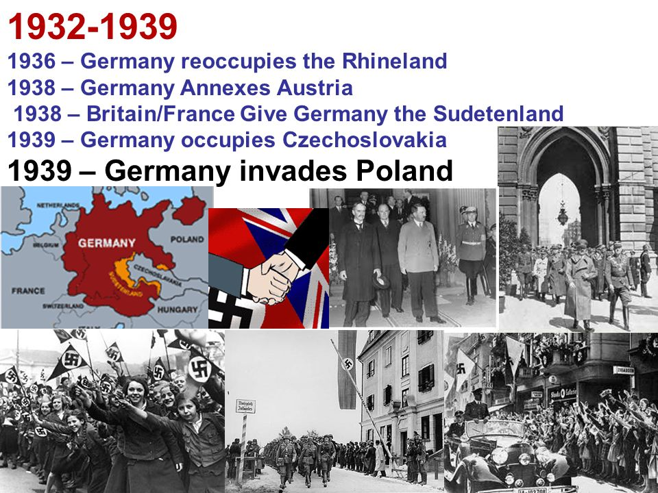 – Germany reoccupies the Rhineland 1938 – Germany Annexes Austria 1938 – Britain/France Give Germany the Sudetenland 1939 – Germany occupies Czechoslovakia 1939 – Germany invades Poland