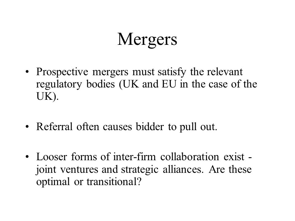 Mergers Prospective mergers must satisfy the relevant regulatory bodies (UK and EU in the case of the UK).