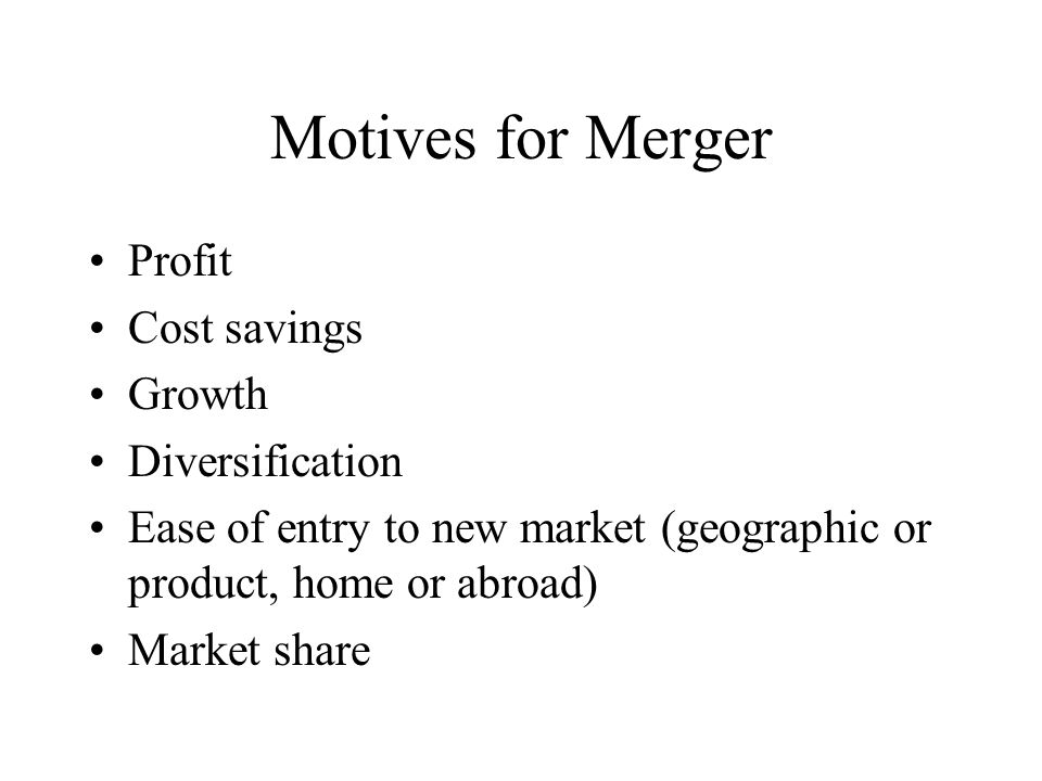 Motives for Merger Profit Cost savings Growth Diversification