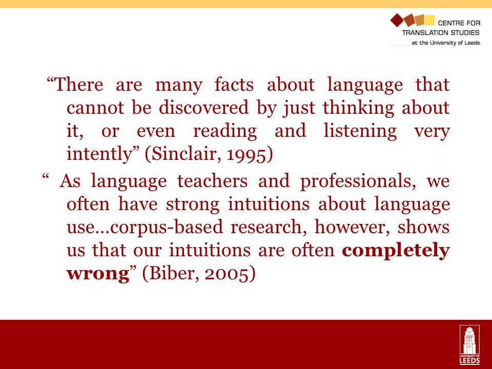 There are many facts about language that cannot be discovered by just thinking about it, or even reading and listening very intently (Sinclair, 1995) As language teachers and professionals, we often have strong intuitions about language use…corpus-based research, however, shows us that our intuitions are often completely wrong (Biber, 2005)