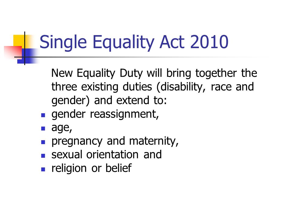 Single Equality Act 2010 New Equality Duty will bring together the three existing duties (disability, race and gender) and extend to: