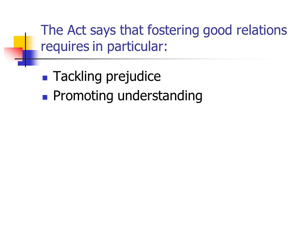 The Act says that fostering good relations requires in particular: