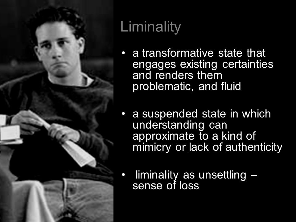 Liminality a transformative state that engages existing certainties and renders them problematic, and fluid.