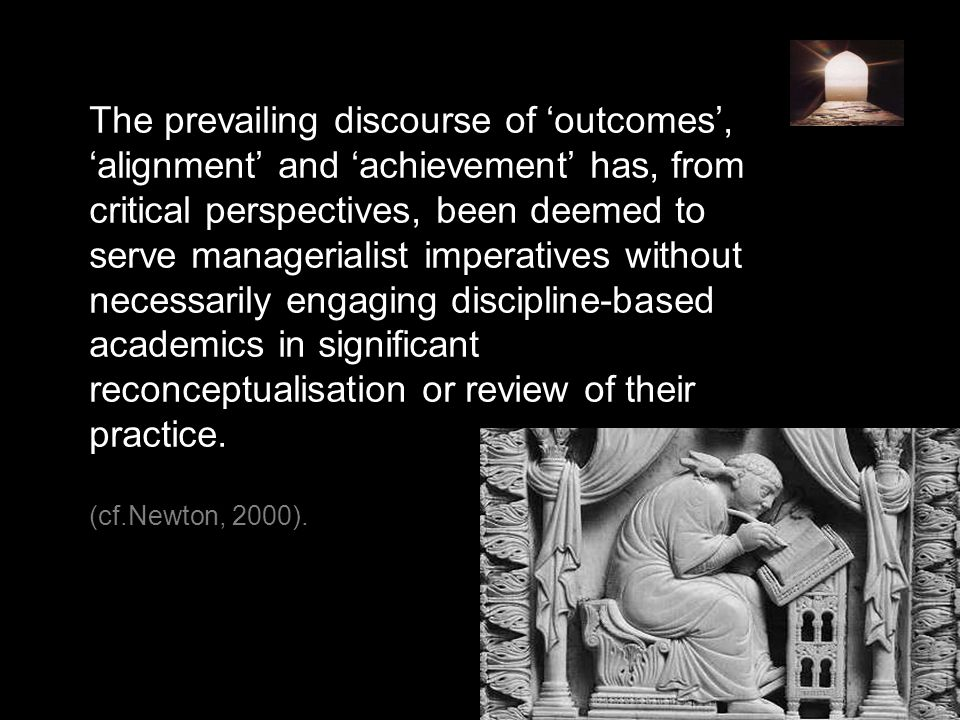 The prevailing discourse of 'outcomes', 'alignment' and 'achievement' has, from critical perspectives, been deemed to serve managerialist imperatives without necessarily engaging discipline-based academics in significant reconceptualisation or review of their practice.