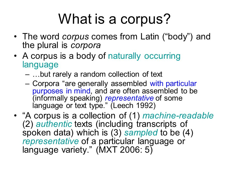 What is a corpus The word corpus comes from Latin ( body ) and the plural is corpora. A corpus is a body of naturally occurring language.