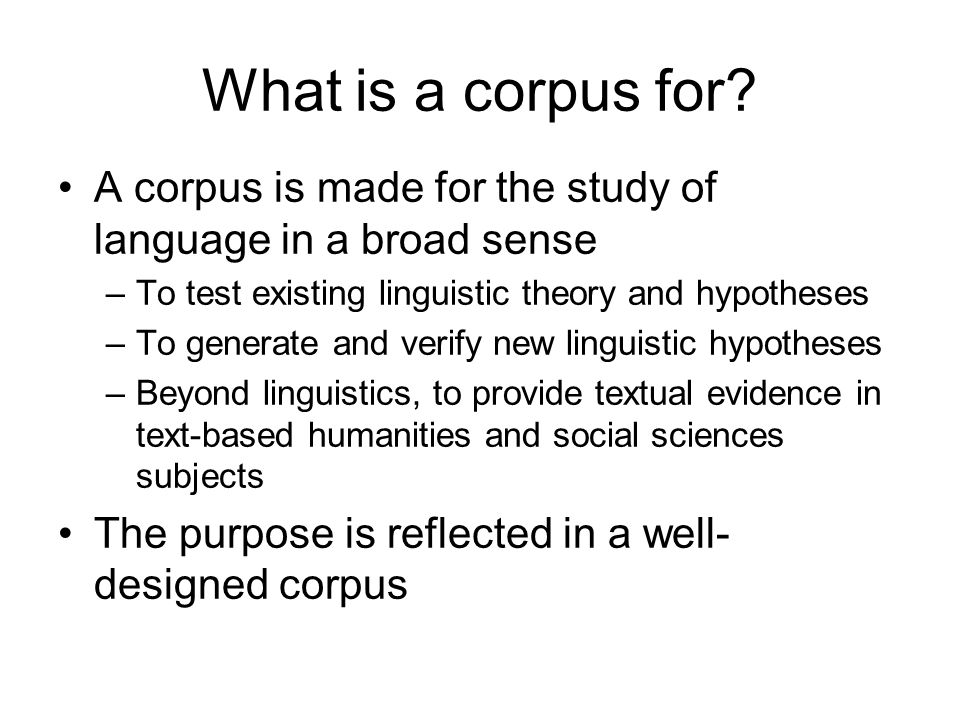 What is a corpus for A corpus is made for the study of language in a broad sense. To test existing linguistic theory and hypotheses.